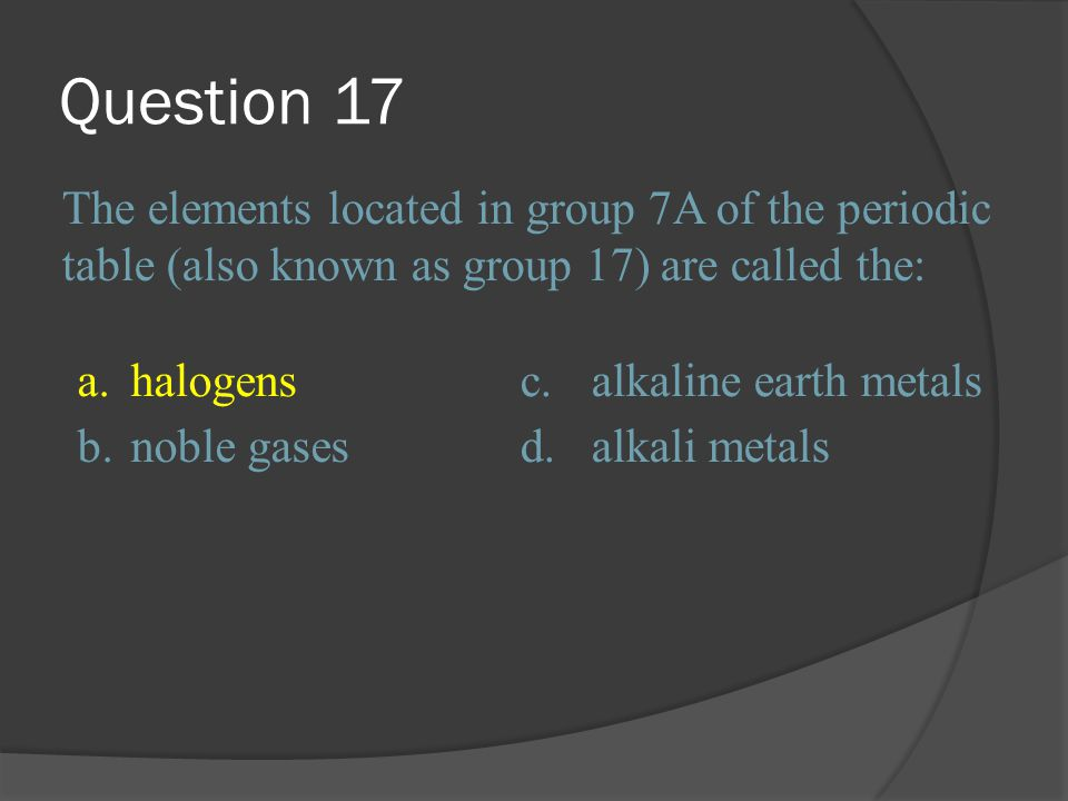 Question 17 The elements located in group 7A of the periodic table (also known as group 17) are called the: