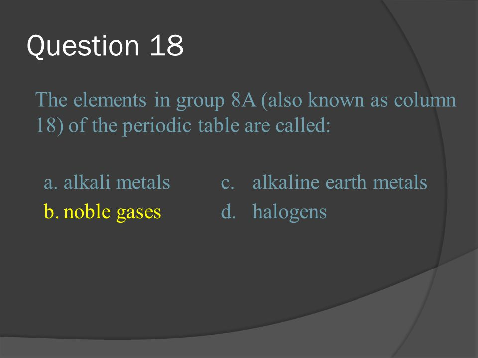 Question 18 The elements in group 8A (also known as column 18) of the periodic table are called: a.