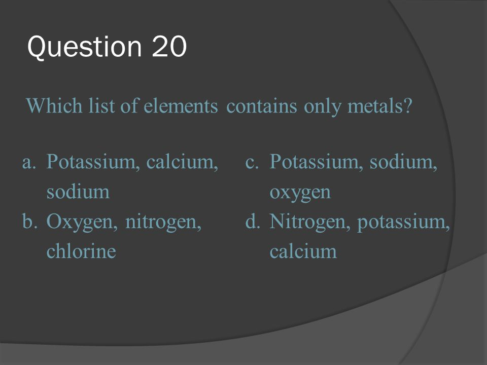 Question 20 Which list of elements contains only metals a.