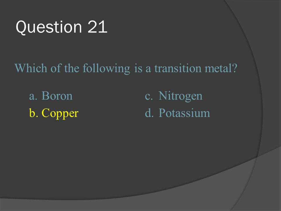 Question 21 Which of the following is a transition metal a. Boron c.