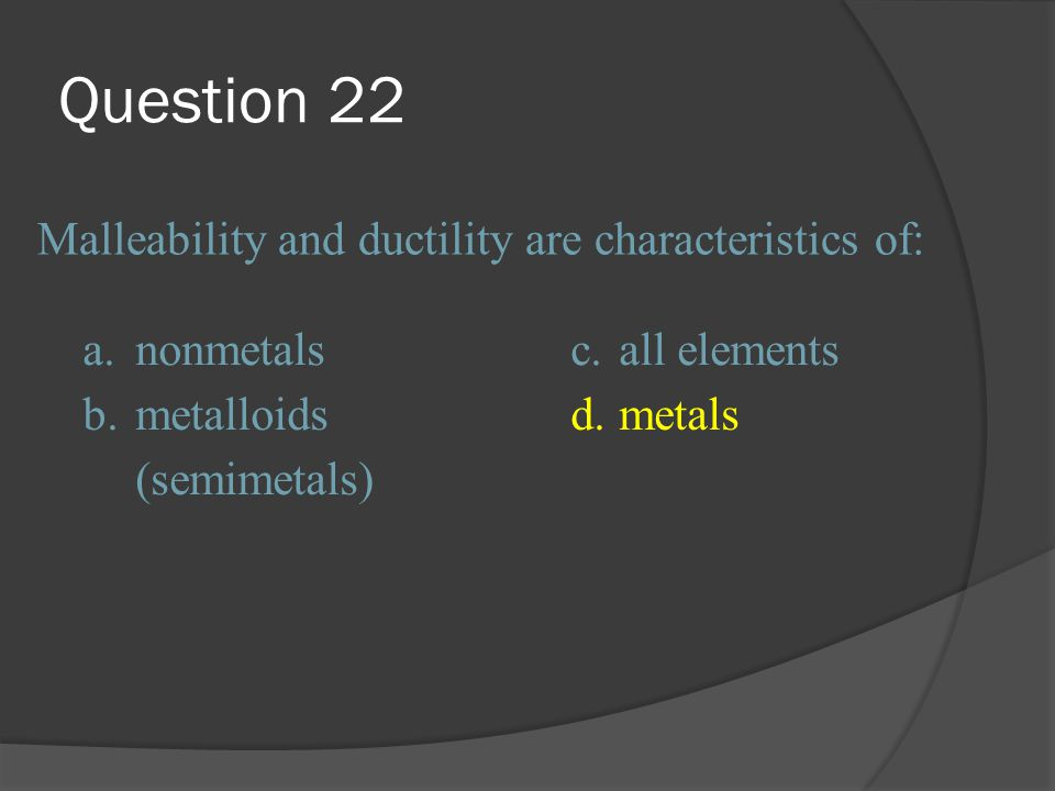 Question 22 Malleability and ductility are characteristics of: a.