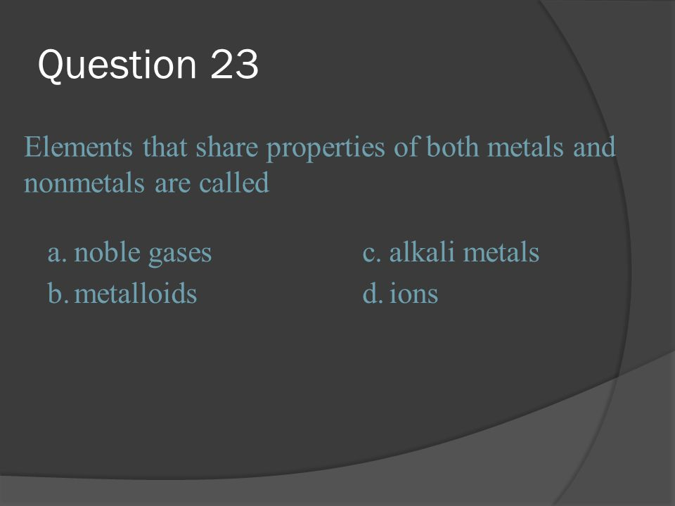 Question 23 Elements that share properties of both metals and nonmetals are called. a. noble gases.