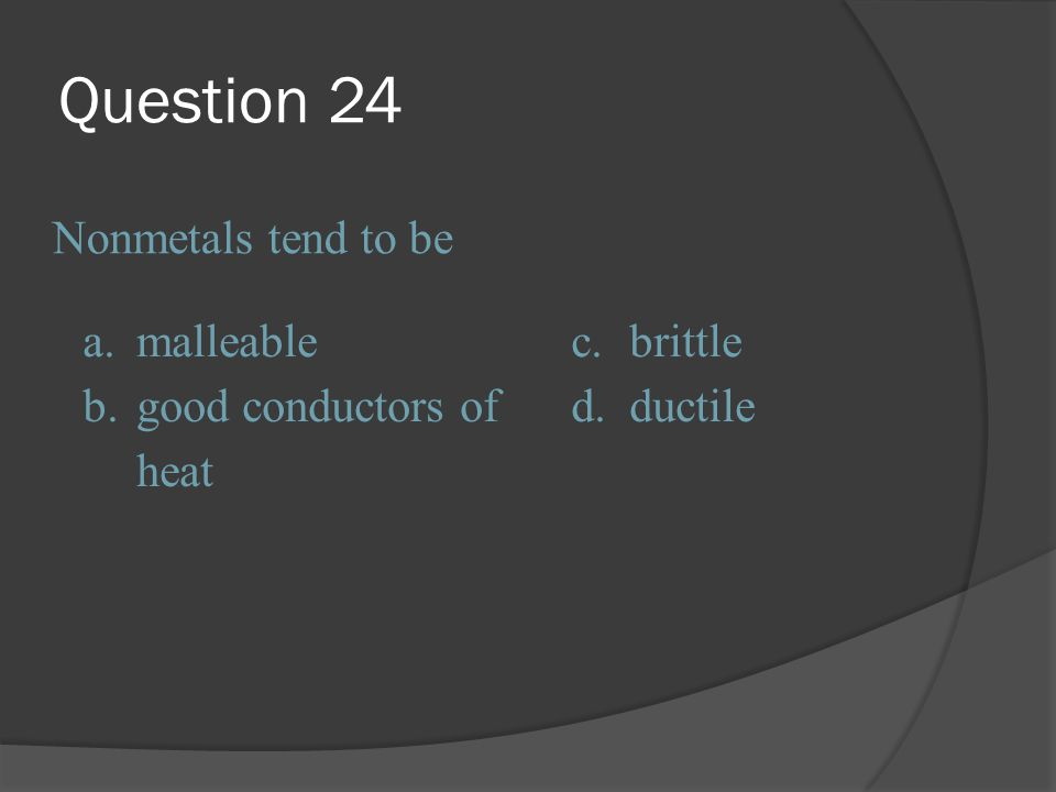 Question 24 Nonmetals tend to be a. malleable c. brittle b.