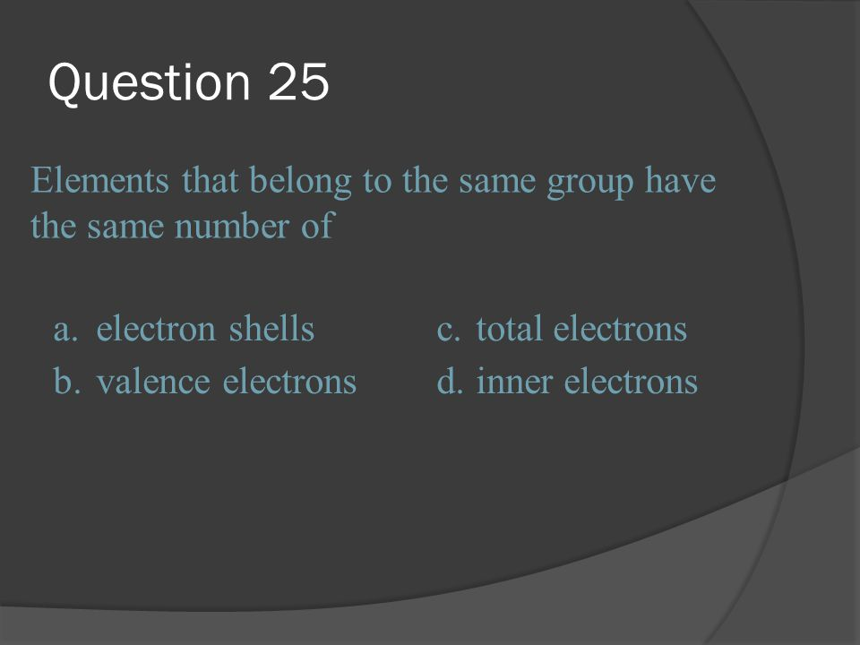 Question 25 Elements that belong to the same group have the same number of. a. electron shells. c.