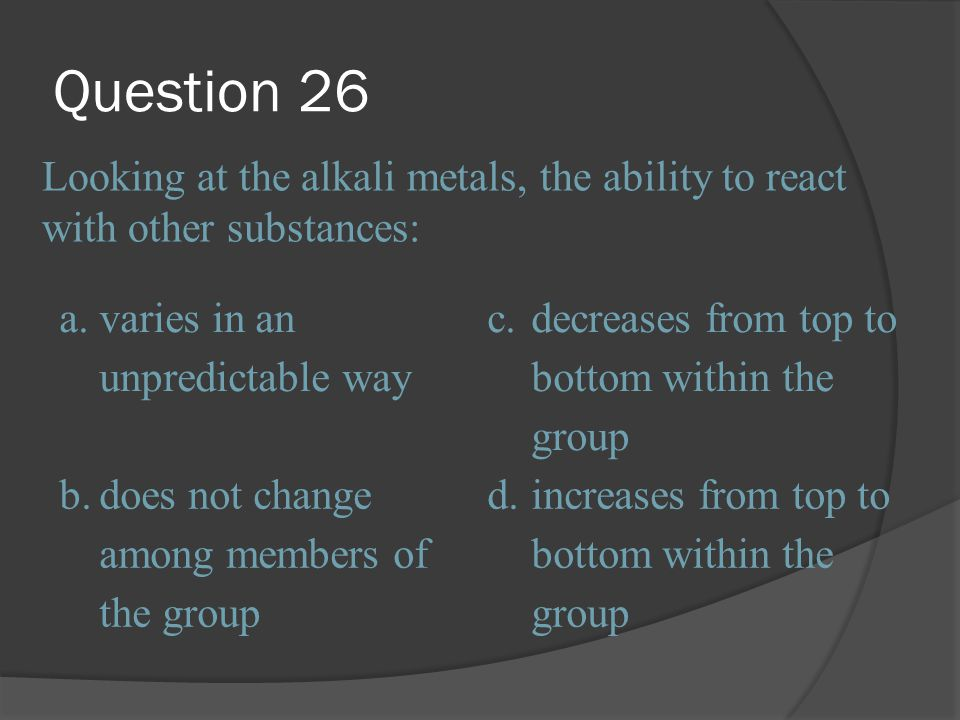 Question 26 Looking at the alkali metals, the ability to react with other substances: a. varies in an unpredictable way.
