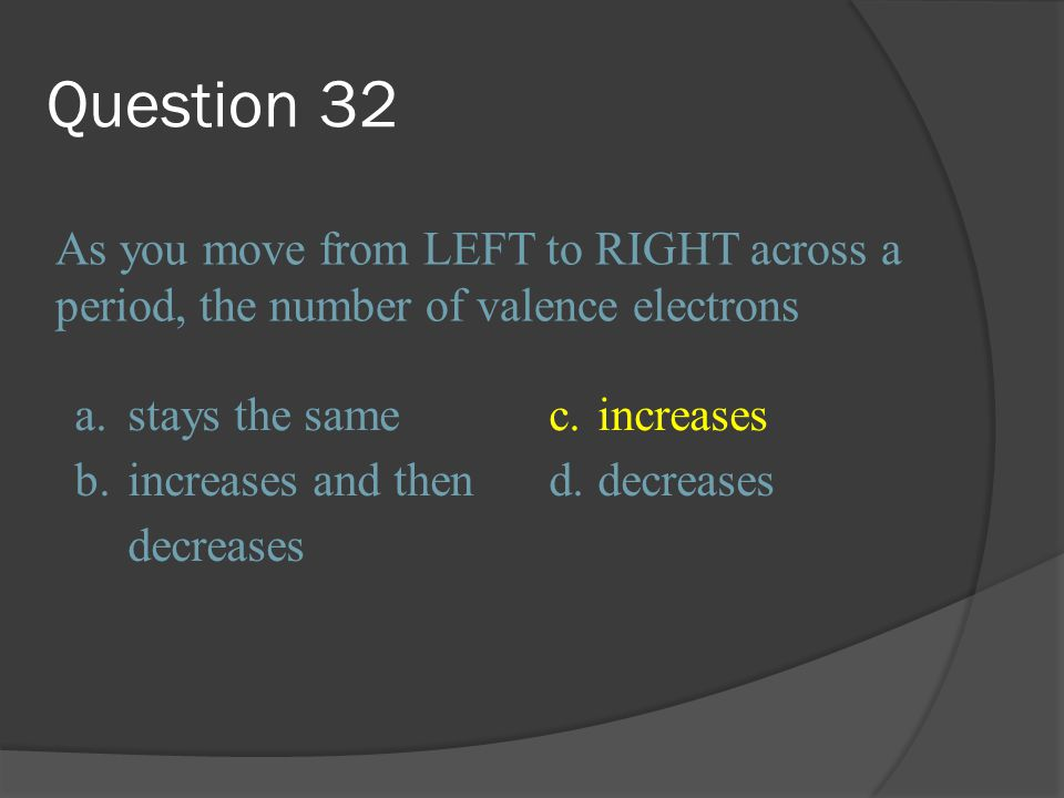 Question 32 As you move from LEFT to RIGHT across a period, the number of valence electrons. a. stays the same.