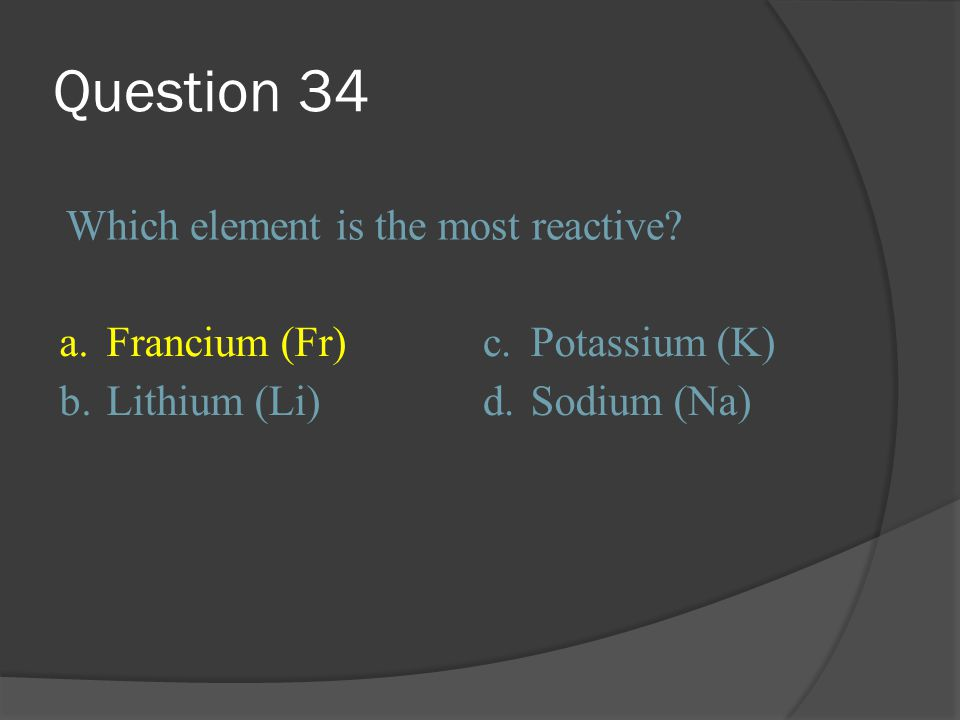 Question 34 Which element is the most reactive a. Francium (Fr) c.
