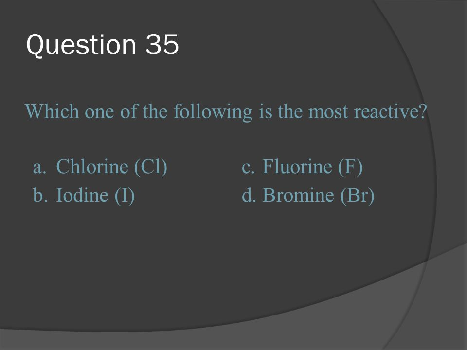 Question 35 Which one of the following is the most reactive a.