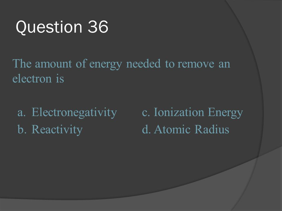 Question 36 The amount of energy needed to remove an electron is a.