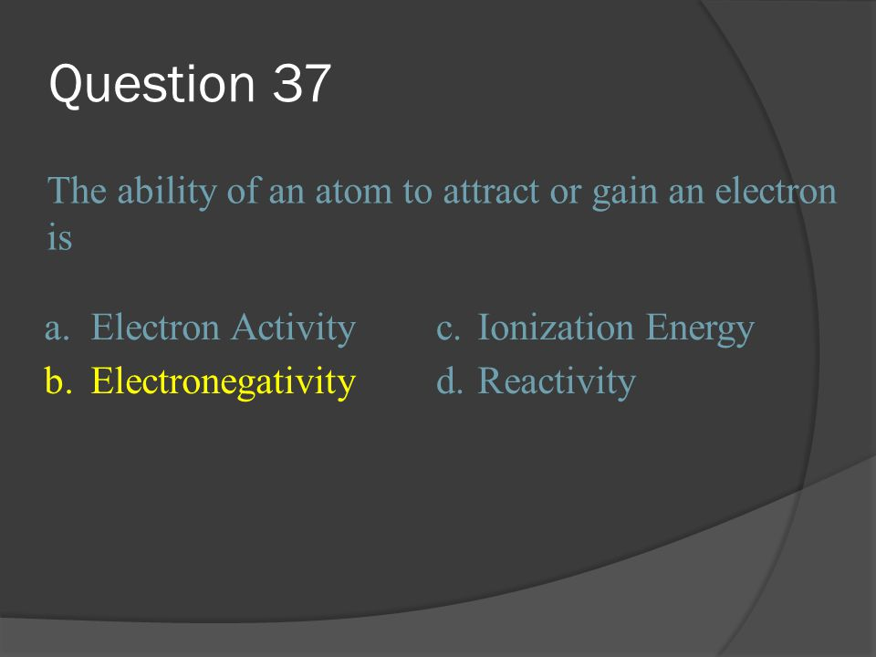 Question 37 The ability of an atom to attract or gain an electron is