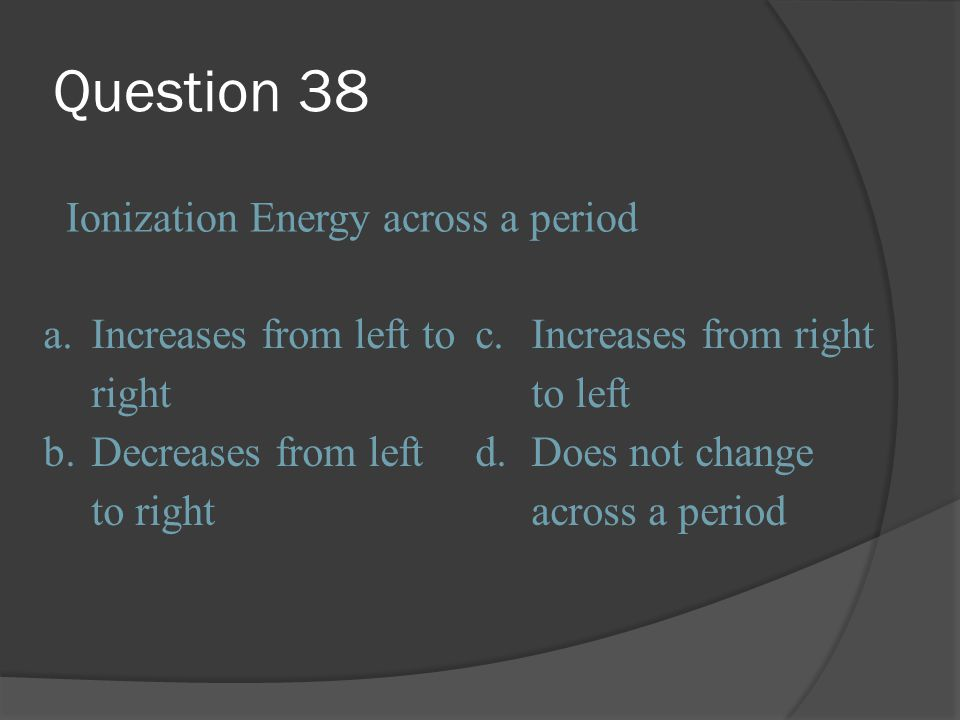 Question 38 Ionization Energy across a period a.