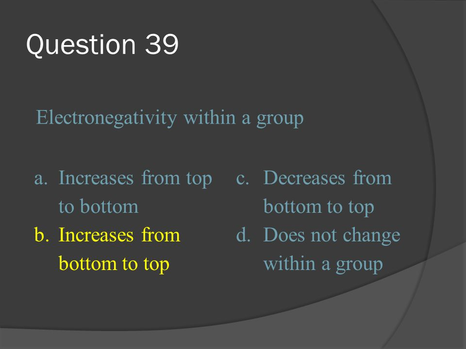 Question 39 Electronegativity within a group a.
