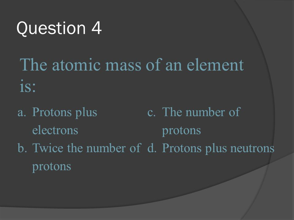 Question 4 The atomic mass of an element is: a. Protons plus electrons