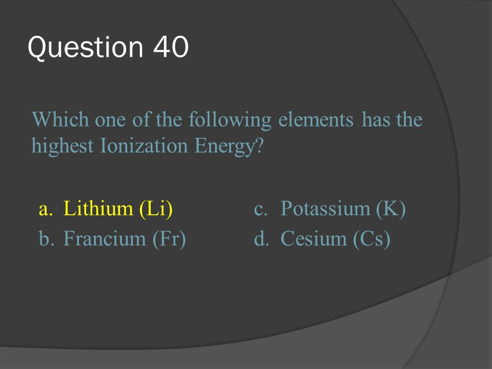 Question 40 Which one of the following elements has the highest Ionization Energy a. Lithium (Li)