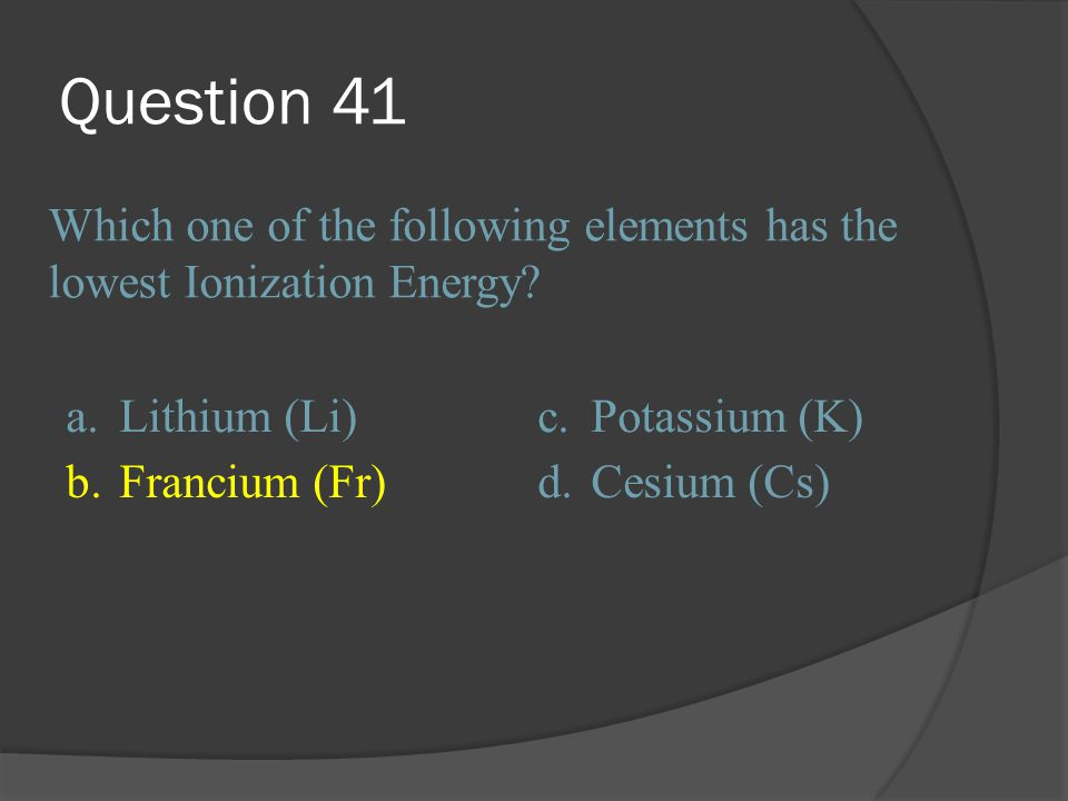 Question 41 Which one of the following elements has the lowest Ionization Energy a. Lithium (Li)