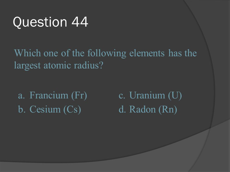 Question 44 Which one of the following elements has the largest atomic radius a. Francium (Fr) c.
