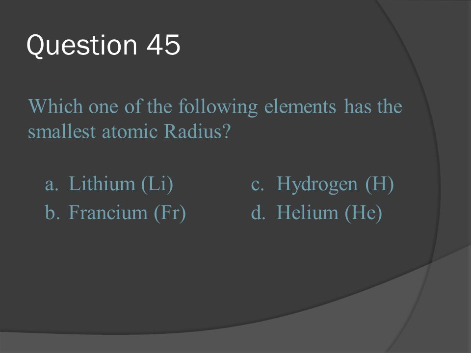Question 45 Which one of the following elements has the smallest atomic Radius a. Lithium (Li) c.