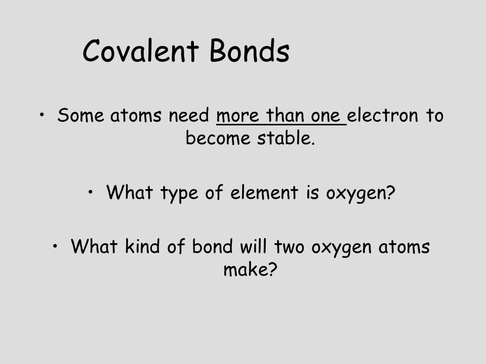 Covalent Bonds Some atoms need more than one electron to become stable. What type of element is oxygen
