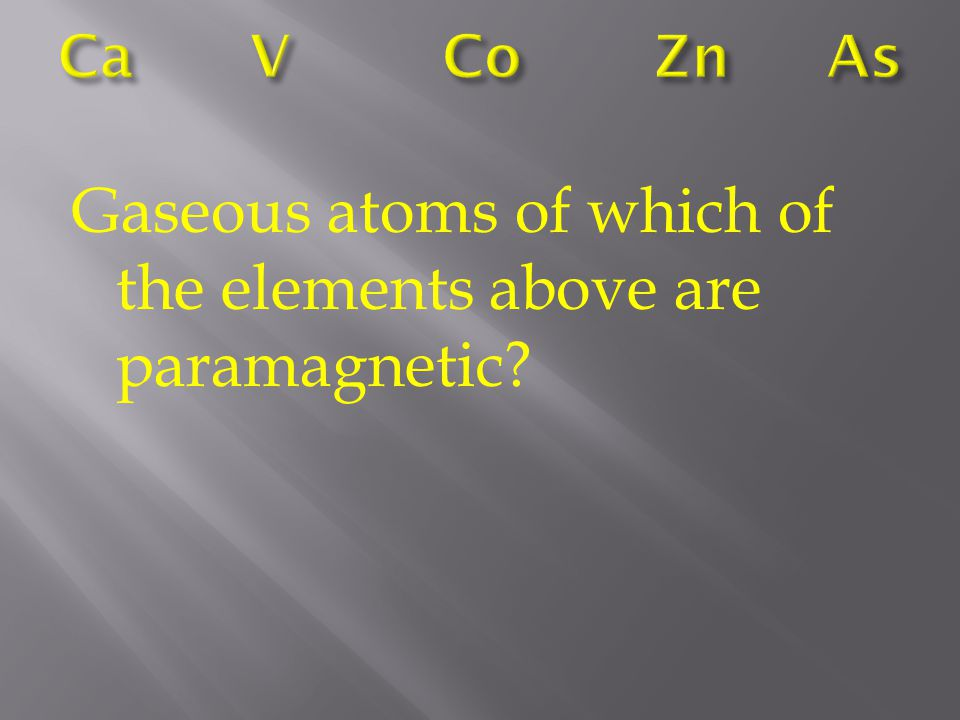 Gaseous atoms of which of the elements above are paramagnetic