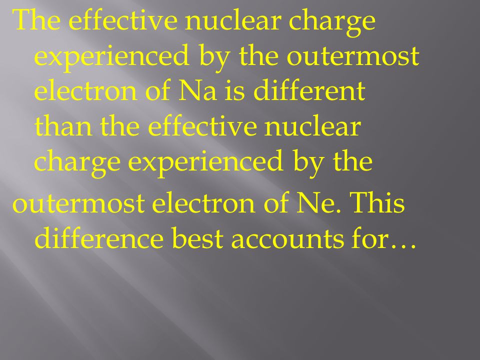 The effective nuclear charge experienced by the outermost electron of Na is different than the effective nuclear charge experienced by the outermost electron of Ne.