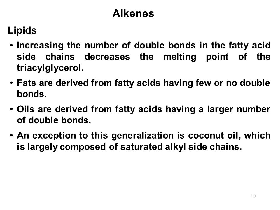 Alkenes Lipids. Increasing the number of double bonds in the fatty acid side chains decreases the melting point of the triacylglycerol.