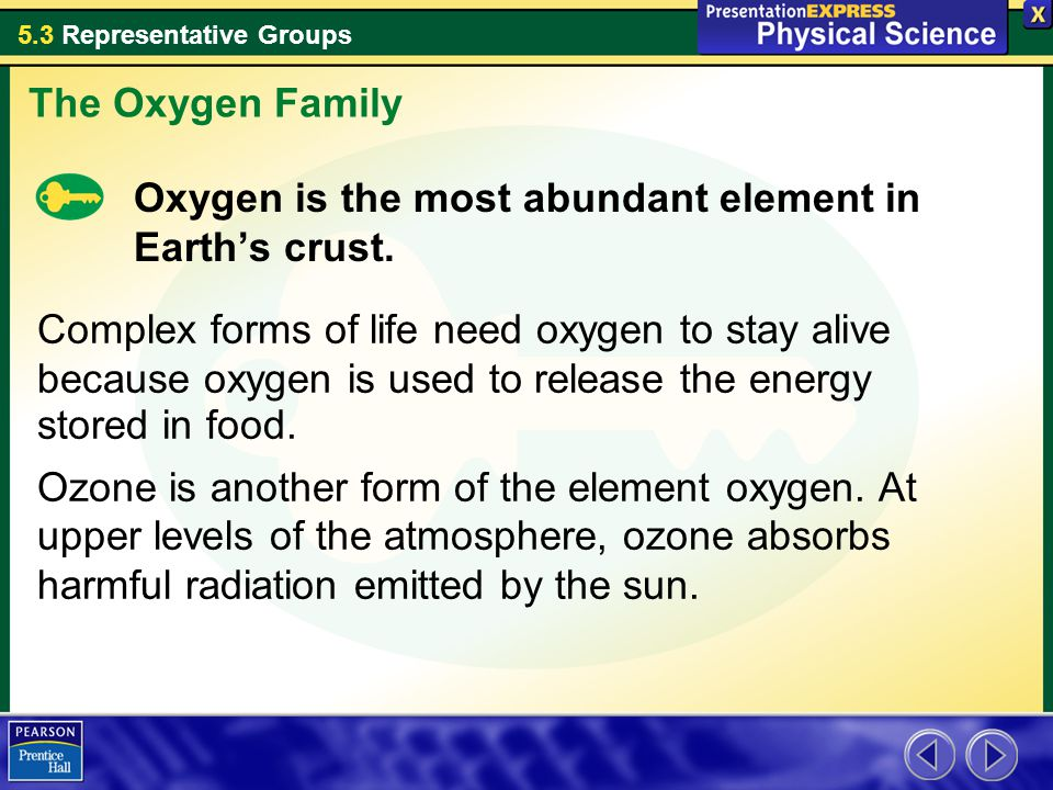 The Oxygen Family Oxygen is the most abundant element in Earth's crust.