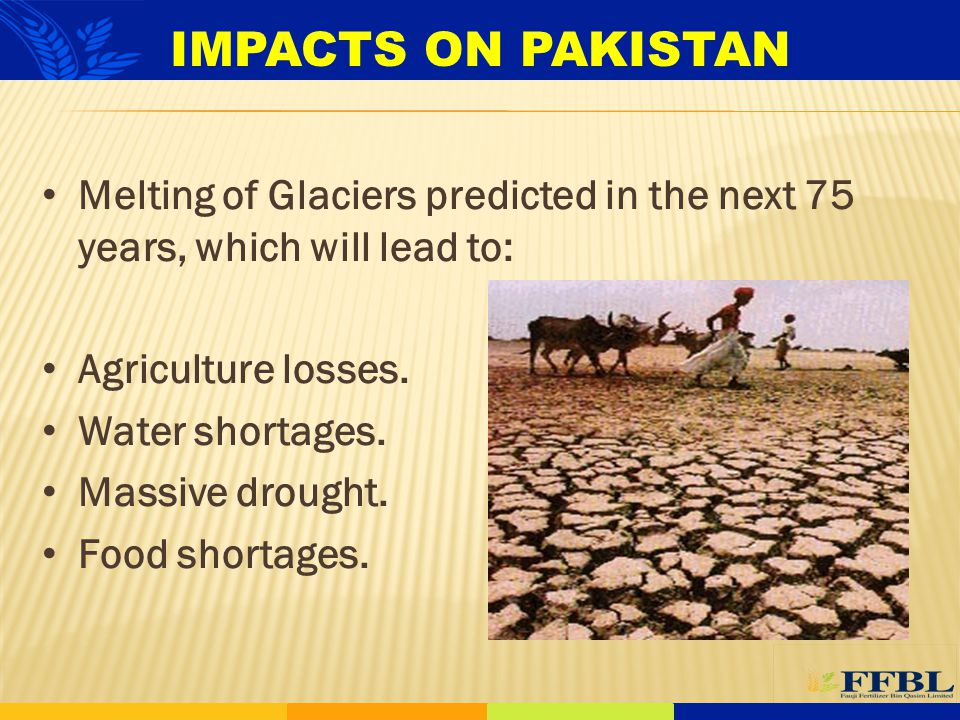 IMPACTS ON PAKISTAN Melting of Glaciers predicted in the next 75 years, which will lead to: Agriculture losses.