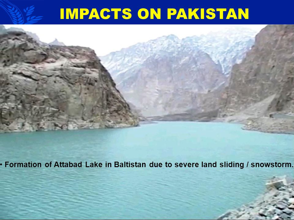 IMPACTS ON PAKISTAN Formation of Attabad Lake in Baltistan due to severe land sliding / snowstorm.