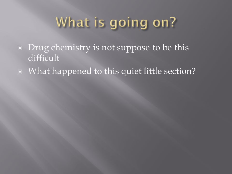 What is going on Drug chemistry is not suppose to be this difficult