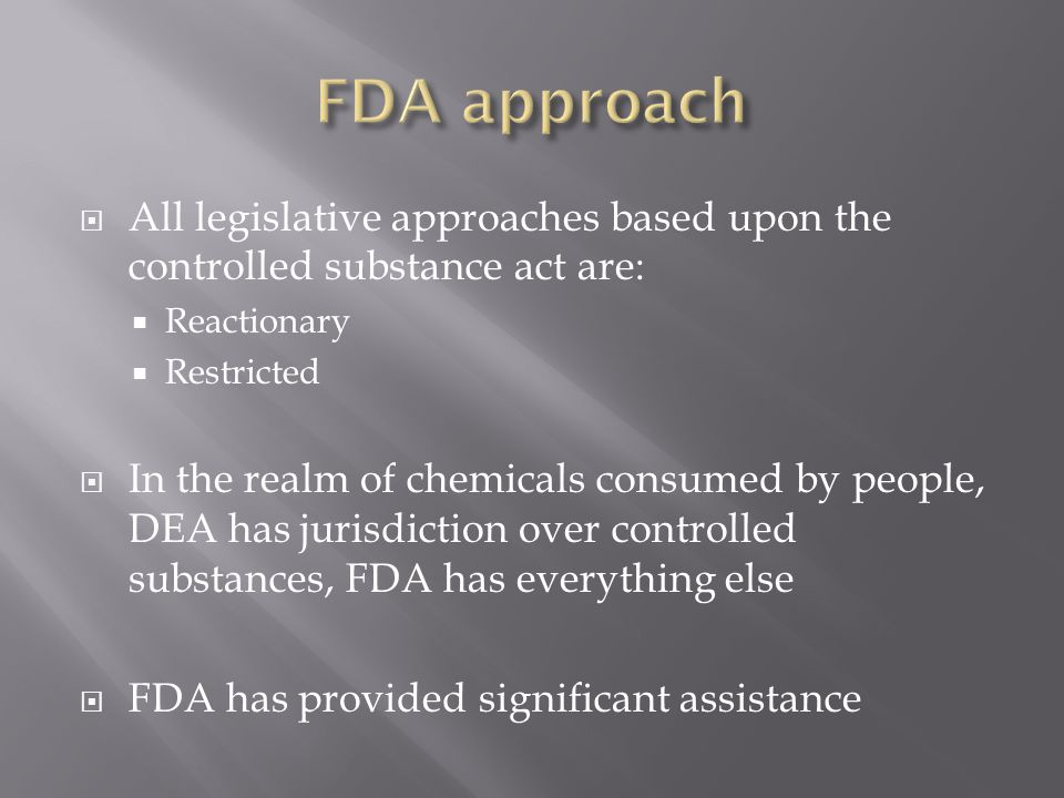 FDA approach All legislative approaches based upon the controlled substance act are: Reactionary. Restricted.