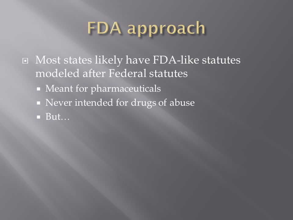 FDA approach Most states likely have FDA-like statutes modeled after Federal statutes. Meant for pharmaceuticals.