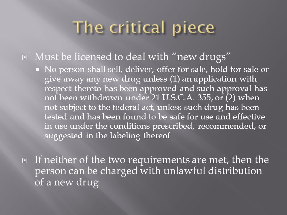 The critical piece Must be licensed to deal with new drugs