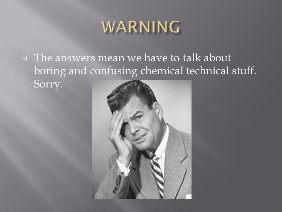 WARNING The answers mean we have to talk about boring and confusing chemical technical stuff.