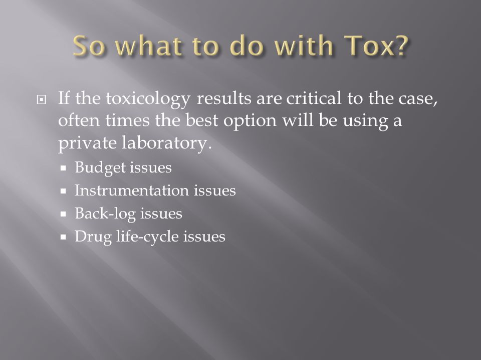 So what to do with Tox If the toxicology results are critical to the case, often times the best option will be using a private laboratory.