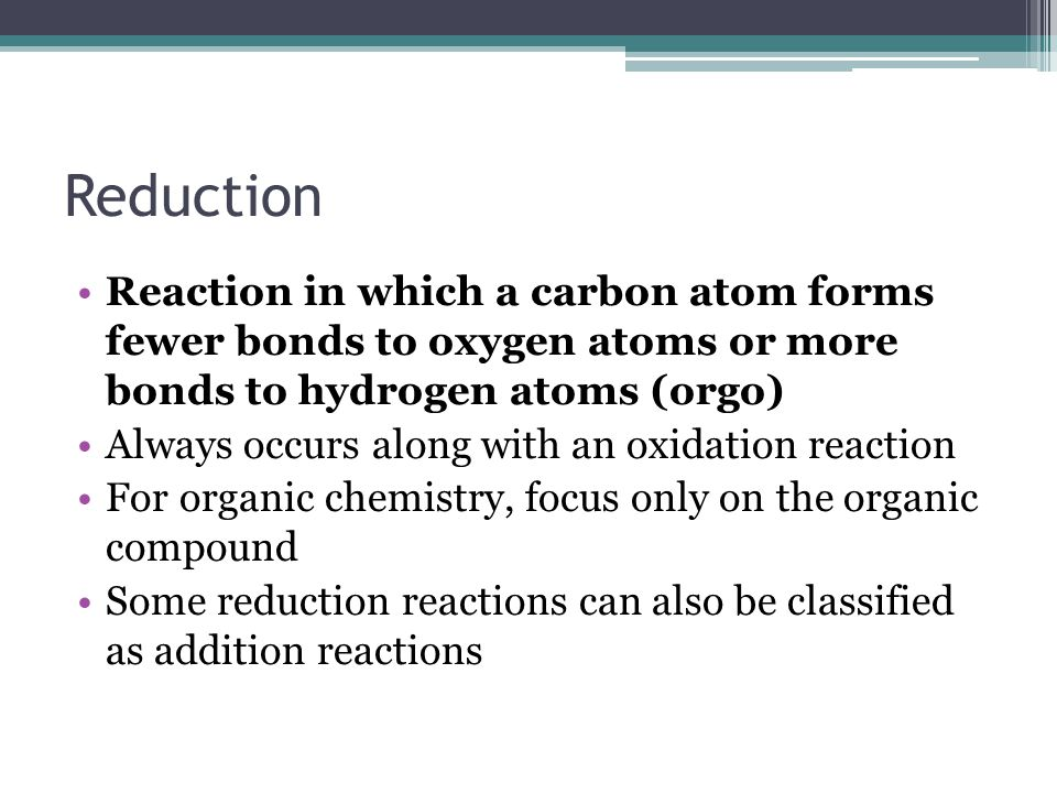 Reduction Reaction in which a carbon atom forms fewer bonds to oxygen atoms or more bonds to hydrogen atoms (orgo)