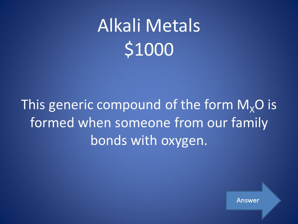 Alkali Metals $1000 This generic compound of the form MXO is formed when someone from our family bonds with oxygen.