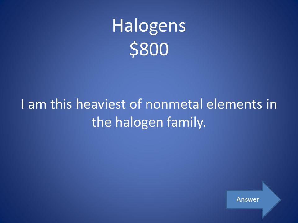 I am this heaviest of nonmetal elements in the halogen family.