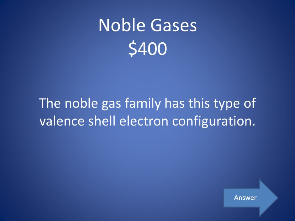 Noble Gases $400 The noble gas family has this type of valence shell electron configuration. Answer