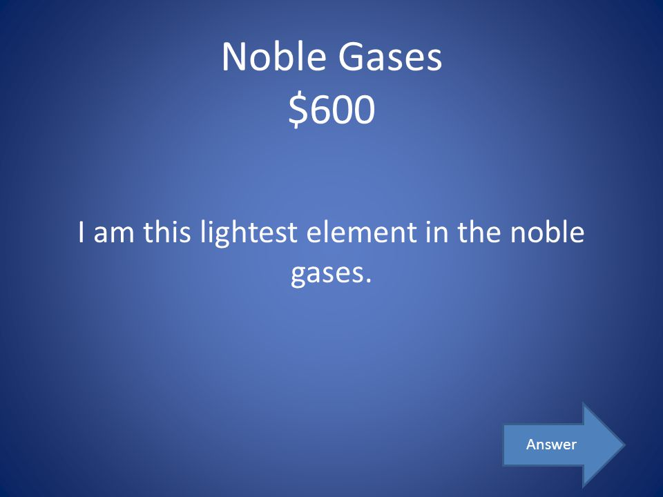 I am this lightest element in the noble gases.