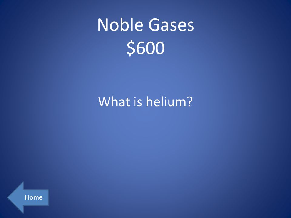 Noble Gases $600 What is helium Home