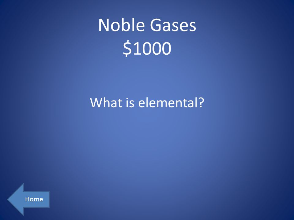 Noble Gases $1000 What is elemental Home