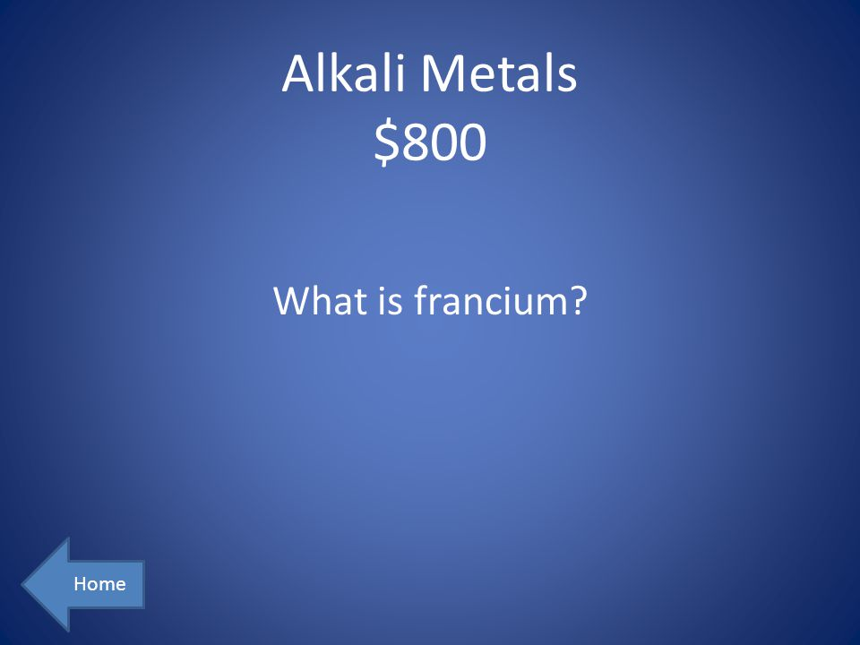 Alkali Metals $800 What is francium Home