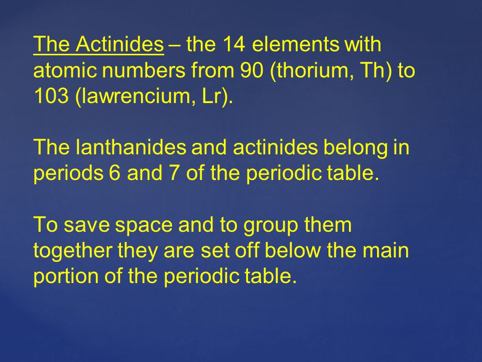 The Actinides – the 14 elements with atomic numbers from 90 (thorium, Th) to 103 (lawrencium, Lr).