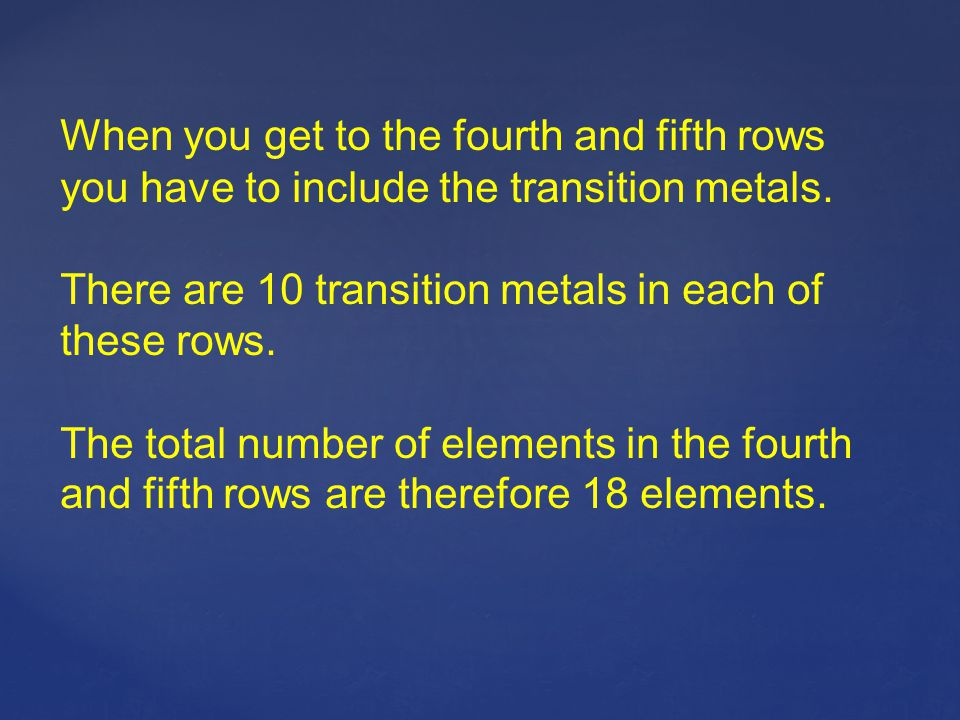 When you get to the fourth and fifth rows you have to include the transition metals.