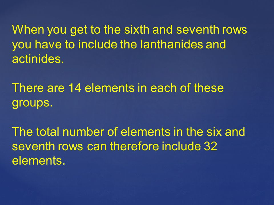When you get to the sixth and seventh rows you have to include the lanthanides and actinides.
