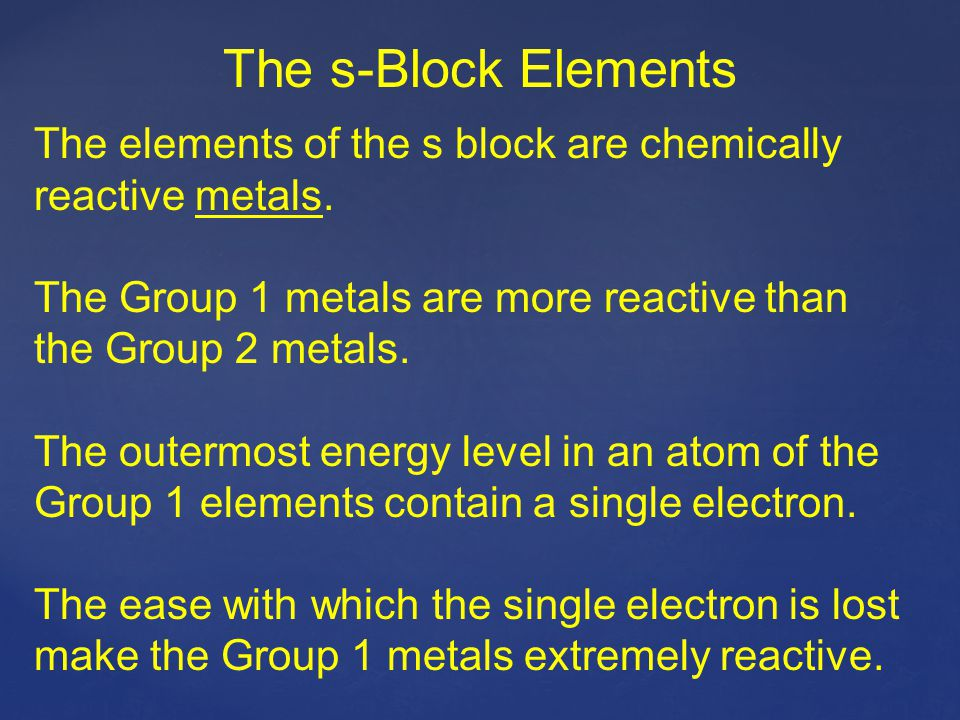 The s-Block Elements The elements of the s block are chemically reactive metals. The Group 1 metals are more reactive than the Group 2 metals.