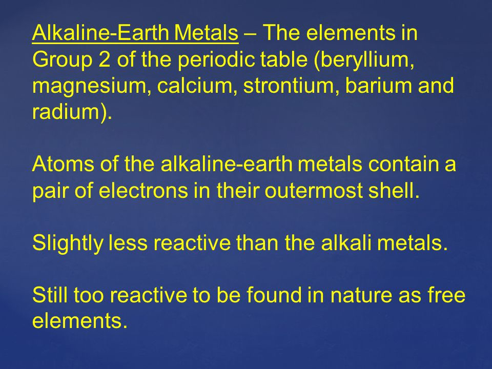 Alkaline-Earth Metals – The elements in Group 2 of the periodic table (beryllium, magnesium, calcium, strontium, barium and radium).