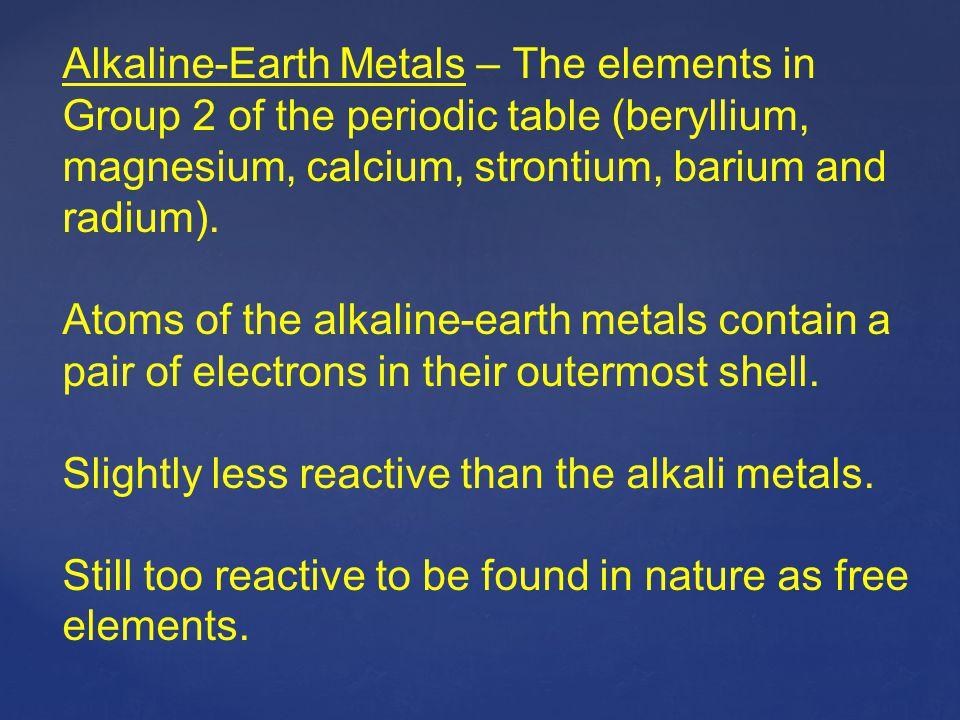 Alkaline-Earth Metals – The elements in Group 2 of the periodic table (beryllium, magnesium, calcium, strontium, barium and radium).