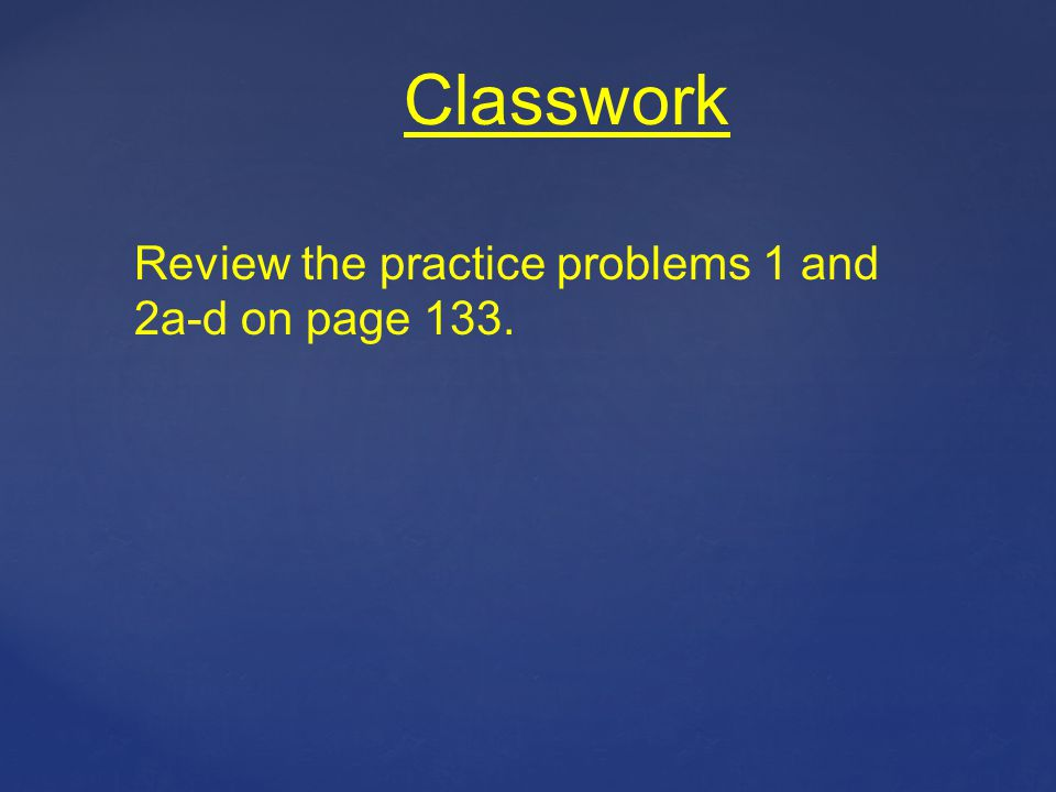 Classwork Review the practice problems 1 and 2a-d on page 133.