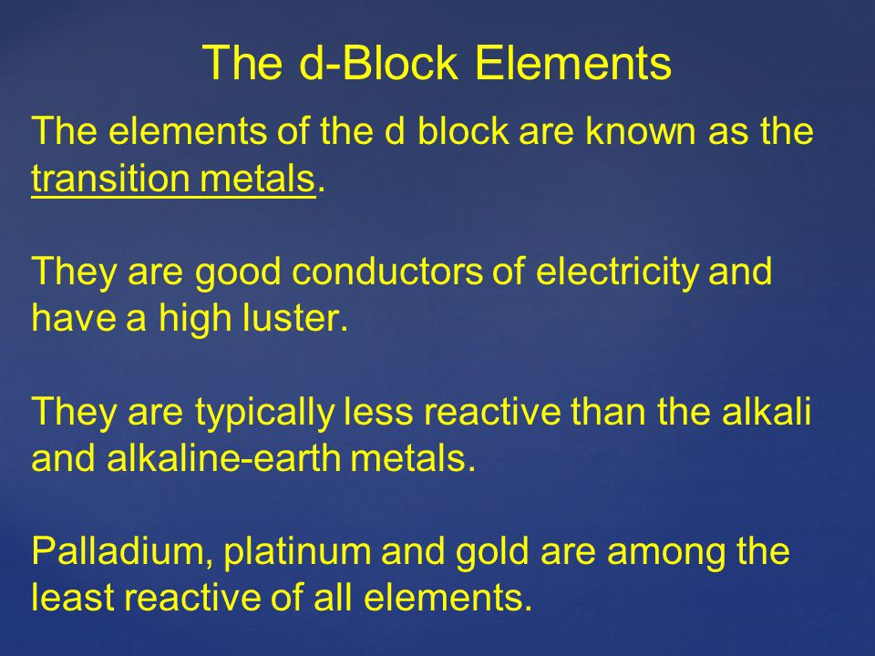 The d-Block Elements The elements of the d block are known as the transition metals. They are good conductors of electricity and have a high luster.